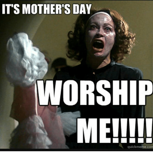 its-mothers-day-worship-me-quick-meme-com-20918775.png